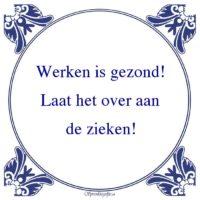 Algemeen-Werken is gezond!Laat het over aande zieken!