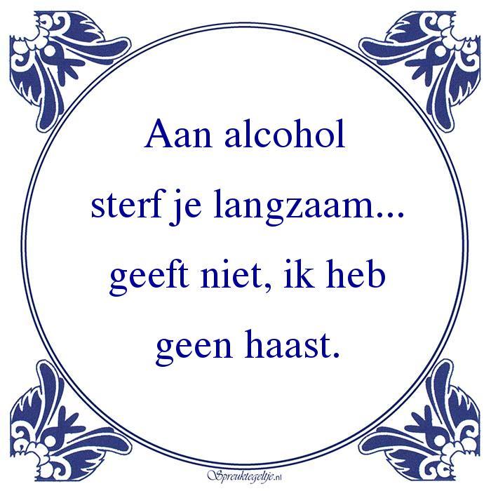 Drank-Aan alcoholsterf je langzaam...geeft niet
