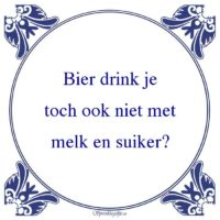 Drank-Bier drink jetoch ook niet metmelk en suiker?