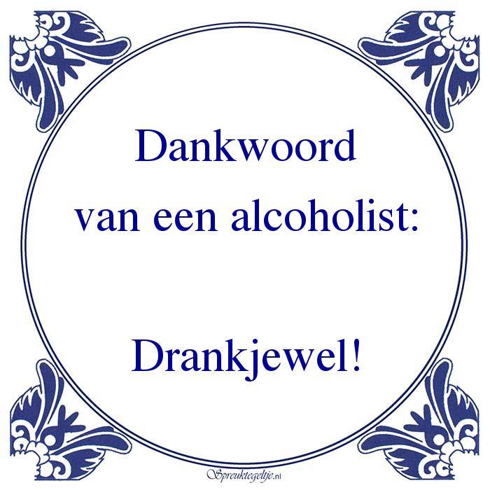 Drank-Dankwoordvan een alcoholist:Drankjewel!
