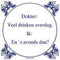 Drank-Dokter: Veel drinken overdag.Ik: En `s avonds dan?