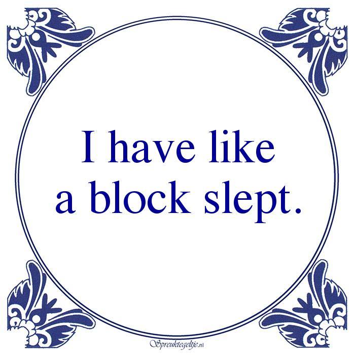 Drank-I have likea block slept.