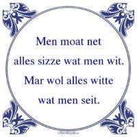 Friestalig-Men moat netalles sizze wat men wit.Mar wol alles wittewat men seit.